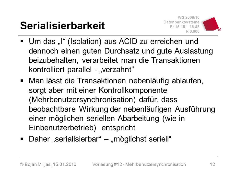 WS 2009/10 Datenbanksysteme Fr 15:15 – 16:45 R 0.006 © Bojan Milijaš, 15.01.2010Vorlesung #12 - Mehrbenutzersynchronisation12 Serialisierbarkeit Um das I (Isolation) aus ACID zu erreichen und dennoch einen guten Durchsatz und gute Auslastung beizubehalten, verarbeitet man die Transaktionen kontrolliert parallel - verzahnt Man lässt die Transaktionen nebenläufig ablaufen, sorgt aber mit einer Kontrollkomponente (Mehrbenutzersynchronisation) dafür, dass beobachtbare Wirkung der nebenläufigen Ausführung einer möglichen seriellen Abarbeitung (wie in Einbenutzerbetrieb) entspricht Daher serialisierbar – möglichst seriell