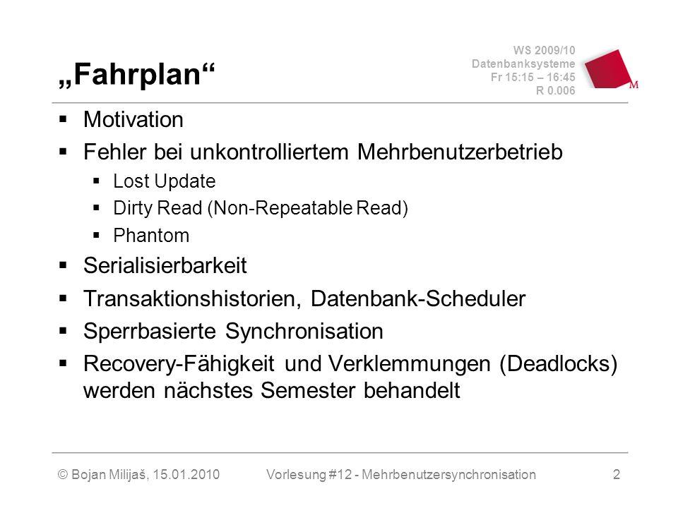 WS 2009/10 Datenbanksysteme Fr 15:15 – 16:45 R 0.006 © Bojan Milijaš, 15.01.2010Vorlesung #12 - Mehrbenutzersynchronisation2 Fahrplan Motivation Fehle