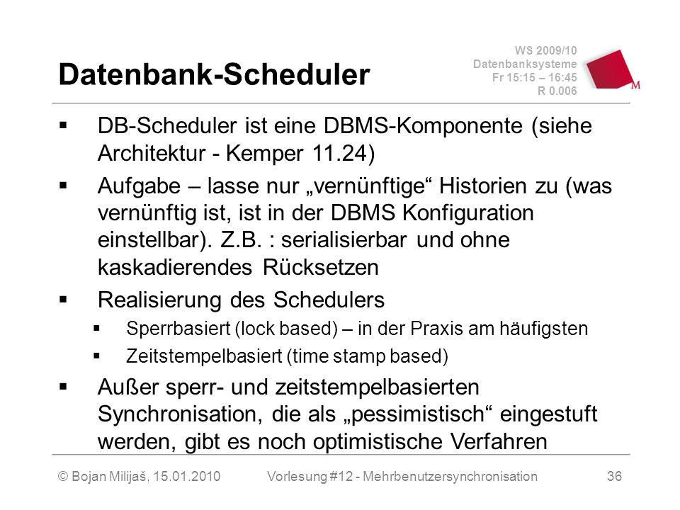 WS 2009/10 Datenbanksysteme Fr 15:15 – 16:45 R 0.006 © Bojan Milijaš, 15.01.2010Vorlesung #12 - Mehrbenutzersynchronisation36 Datenbank-Scheduler DB-Scheduler ist eine DBMS-Komponente (siehe Architektur - Kemper 11.24) Aufgabe – lasse nur vernünftige Historien zu (was vernünftig ist, ist in der DBMS Konfiguration einstellbar).