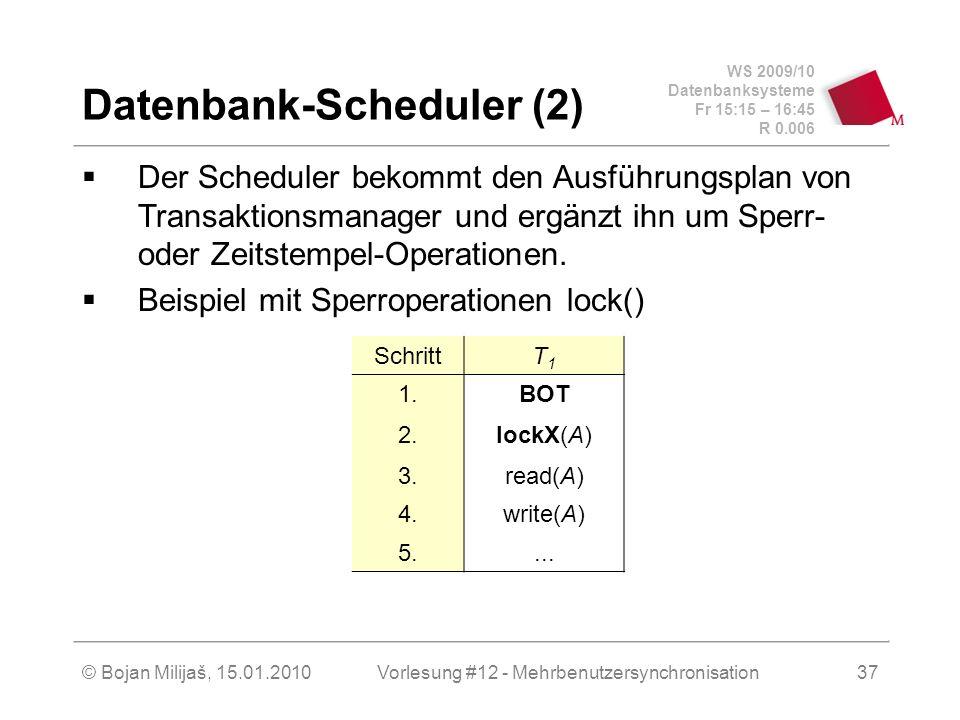 WS 2009/10 Datenbanksysteme Fr 15:15 – 16:45 R 0.006 © Bojan Milijaš, 15.01.2010Vorlesung #12 - Mehrbenutzersynchronisation37 Datenbank-Scheduler (2) Der Scheduler bekommt den Ausführungsplan von Transaktionsmanager und ergänzt ihn um Sperr- oder Zeitstempel-Operationen.