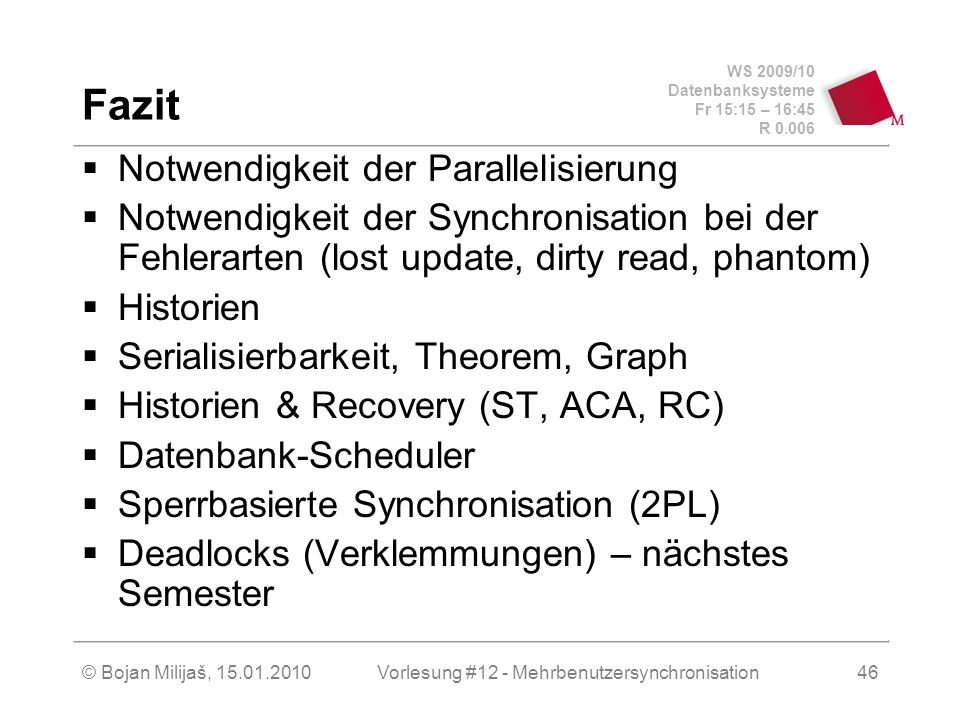 WS 2009/10 Datenbanksysteme Fr 15:15 – 16:45 R 0.006 © Bojan Milijaš, 15.01.2010Vorlesung #12 - Mehrbenutzersynchronisation46 Fazit Notwendigkeit der Parallelisierung Notwendigkeit der Synchronisation bei der Fehlerarten (lost update, dirty read, phantom) Historien Serialisierbarkeit, Theorem, Graph Historien & Recovery (ST, ACA, RC) Datenbank-Scheduler Sperrbasierte Synchronisation (2PL) Deadlocks (Verklemmungen) – nächstes Semester