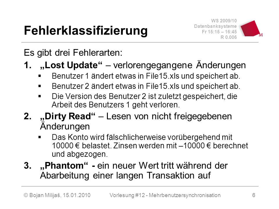 WS 2009/10 Datenbanksysteme Fr 15:15 – 16:45 R 0.006 © Bojan Milijaš, 15.01.2010Vorlesung #12 - Mehrbenutzersynchronisation6 Fehlerklassifizierung Es gibt drei Fehlerarten: 1.Lost Update – verlorengegangene Änderungen Benutzer 1 ändert etwas in File15.xls und speichert ab.