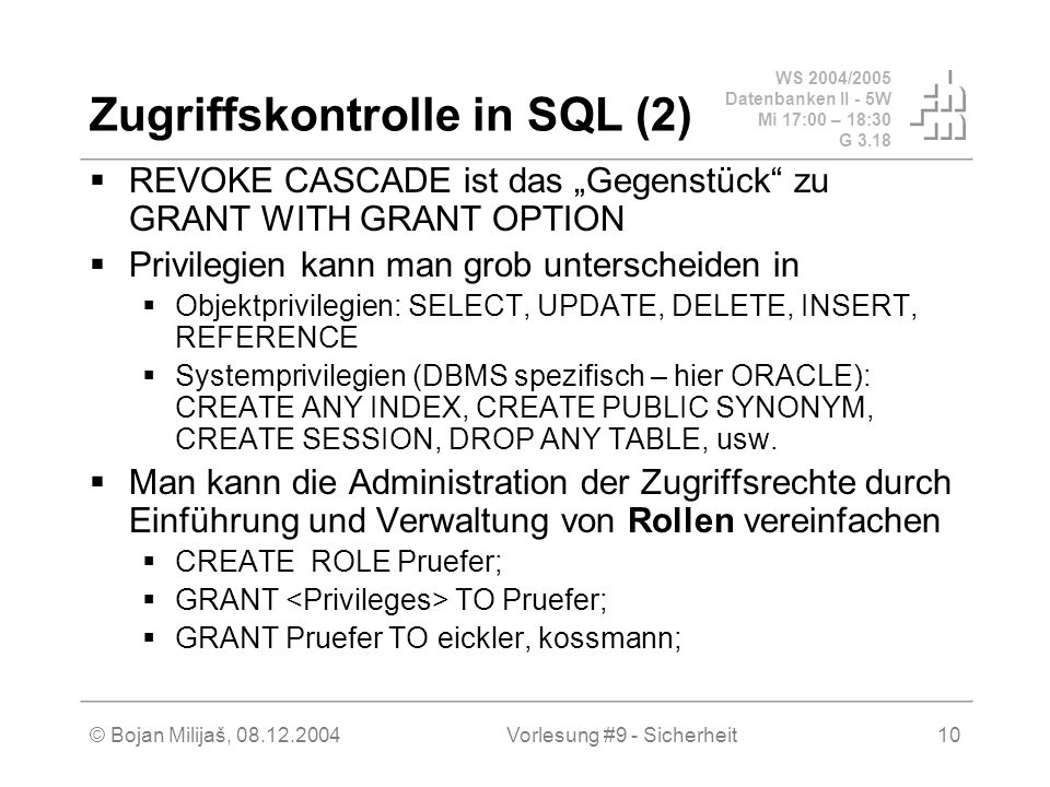 WS 2004/2005 Datenbanken II - 5W Mi 17:00 – 18:30 G 3.18 © Bojan Milijaš, Vorlesung #9 - Sicherheit10 Zugriffskontrolle in SQL (2) REVOKE CASCADE ist das Gegenstück zu GRANT WITH GRANT OPTION Privilegien kann man grob unterscheiden in Objektprivilegien: SELECT, UPDATE, DELETE, INSERT, REFERENCE Systemprivilegien (DBMS spezifisch – hier ORACLE): CREATE ANY INDEX, CREATE PUBLIC SYNONYM, CREATE SESSION, DROP ANY TABLE, usw.