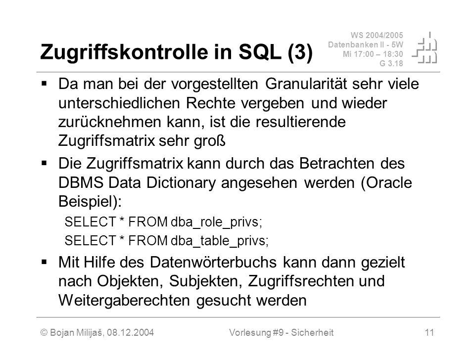 WS 2004/2005 Datenbanken II - 5W Mi 17:00 – 18:30 G 3.18 © Bojan Milijaš, 08.12.2004Vorlesung #9 - Sicherheit11 Zugriffskontrolle in SQL (3) Da man bei der vorgestellten Granularität sehr viele unterschiedlichen Rechte vergeben und wieder zurücknehmen kann, ist die resultierende Zugriffsmatrix sehr groß Die Zugriffsmatrix kann durch das Betrachten des DBMS Data Dictionary angesehen werden (Oracle Beispiel): SELECT * FROM dba_role_privs; SELECT * FROM dba_table_privs; Mit Hilfe des Datenwörterbuchs kann dann gezielt nach Objekten, Subjekten, Zugriffsrechten und Weitergaberechten gesucht werden
