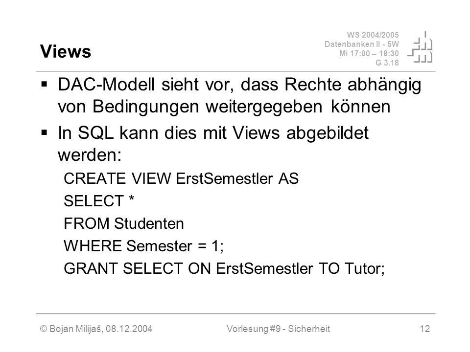 WS 2004/2005 Datenbanken II - 5W Mi 17:00 – 18:30 G 3.18 © Bojan Milijaš, 08.12.2004Vorlesung #9 - Sicherheit12 Views DAC-Modell sieht vor, dass Rechte abhängig von Bedingungen weitergegeben können In SQL kann dies mit Views abgebildet werden: CREATE VIEW ErstSemestler AS SELECT * FROM Studenten WHERE Semester = 1; GRANT SELECT ON ErstSemestler TO Tutor;