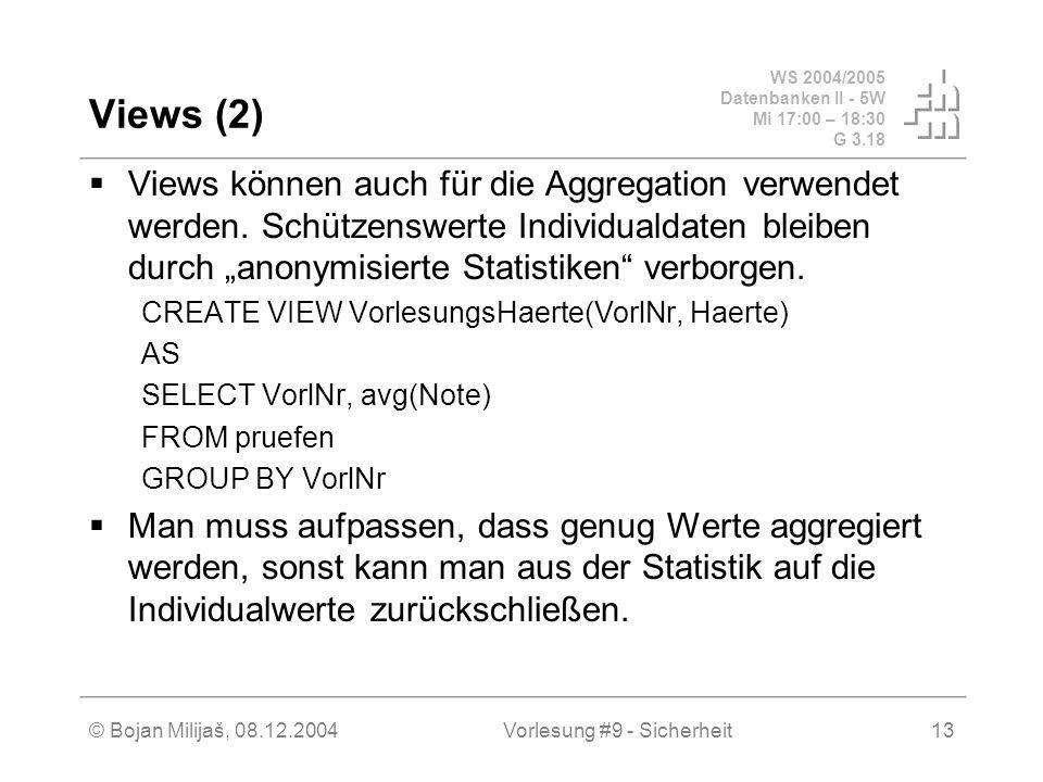 WS 2004/2005 Datenbanken II - 5W Mi 17:00 – 18:30 G 3.18 © Bojan Milijaš, 08.12.2004Vorlesung #9 - Sicherheit13 Views (2) Views können auch für die Aggregation verwendet werden.
