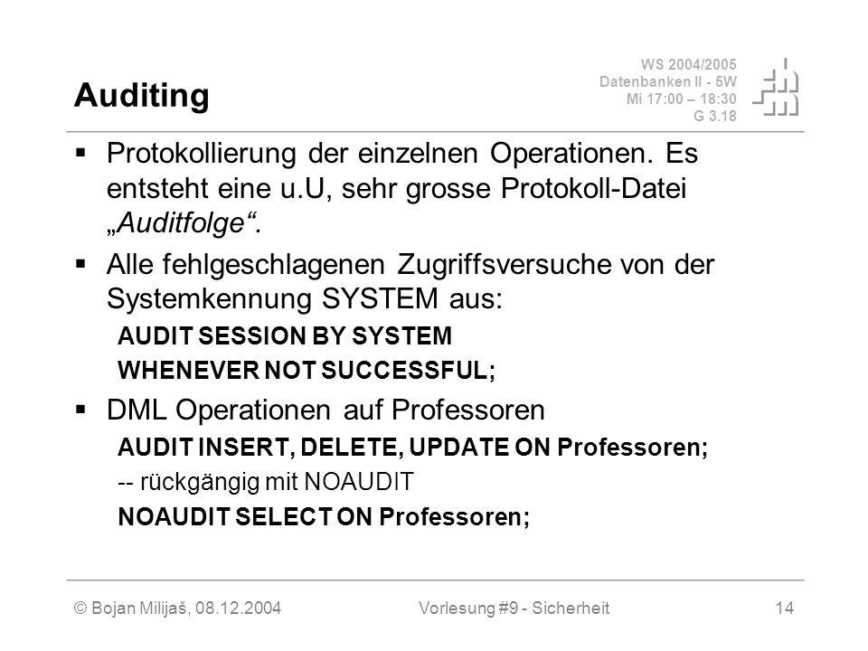 WS 2004/2005 Datenbanken II - 5W Mi 17:00 – 18:30 G 3.18 © Bojan Milijaš, 08.12.2004Vorlesung #9 - Sicherheit14 Auditing Protokollierung der einzelnen Operationen.