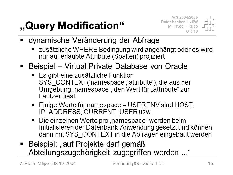 WS 2004/2005 Datenbanken II - 5W Mi 17:00 – 18:30 G 3.18 © Bojan Milijaš, 08.12.2004Vorlesung #9 - Sicherheit15 Query Modification dynamische Veränderung der Abfrage zusätzliche WHERE Bedingung wird angehängt oder es wird nur auf erlaubte Attribute (Spalten) projiziert Beispiel – Virtual Private Database von Oracle Es gibt eine zusätzliche Funktion SYS_CONTEXT(namespace,attribute), die aus der Umgebung namespace, den Wert für attribute zur Laufzeit liest.