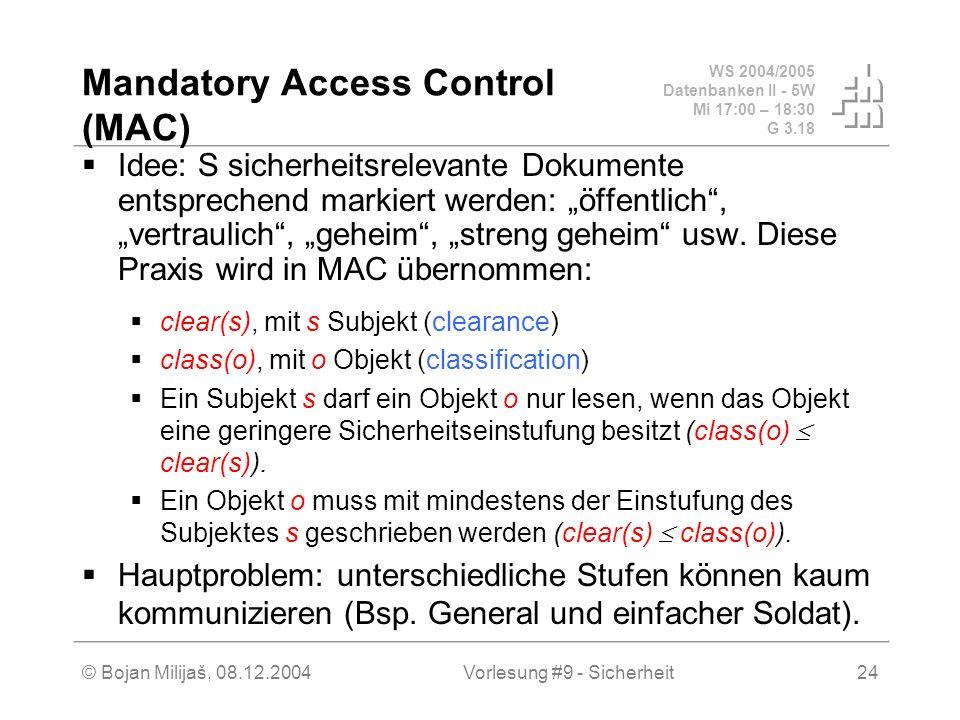 WS 2004/2005 Datenbanken II - 5W Mi 17:00 – 18:30 G 3.18 © Bojan Milijaš, 08.12.2004Vorlesung #9 - Sicherheit24 Mandatory Access Control (MAC) Idee: S sicherheitsrelevante Dokumente entsprechend markiert werden: öffentlich, vertraulich, geheim, streng geheim usw.
