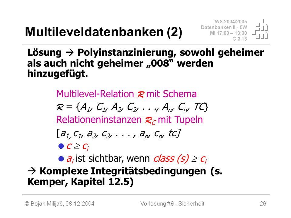 WS 2004/2005 Datenbanken II - 5W Mi 17:00 – 18:30 G 3.18 © Bojan Milijaš, 08.12.2004Vorlesung #9 - Sicherheit26 Multileveldatenbanken (2) Lösung Polyinstanzinierung, sowohl geheimer als auch nicht geheimer 008 werden hinzugefügt.