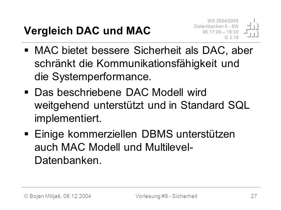 WS 2004/2005 Datenbanken II - 5W Mi 17:00 – 18:30 G 3.18 © Bojan Milijaš, 08.12.2004Vorlesung #9 - Sicherheit27 Vergleich DAC und MAC MAC bietet bessere Sicherheit als DAC, aber schränkt die Kommunikationsfähigkeit und die Systemperformance.