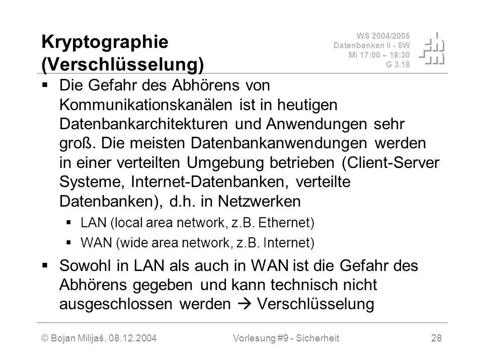 WS 2004/2005 Datenbanken II - 5W Mi 17:00 – 18:30 G 3.18 © Bojan Milijaš, 08.12.2004Vorlesung #9 - Sicherheit28 Kryptographie (Verschlüsselung) Die Gefahr des Abhörens von Kommunikationskanälen ist in heutigen Datenbankarchitekturen und Anwendungen sehr groß.