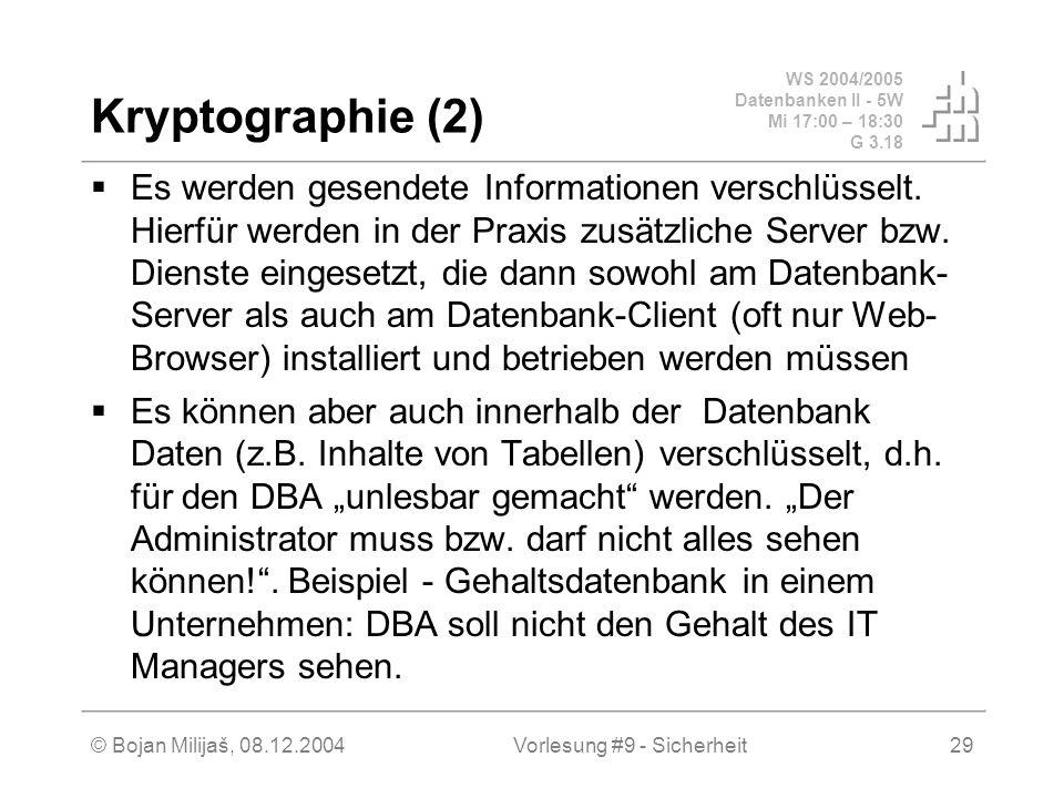 WS 2004/2005 Datenbanken II - 5W Mi 17:00 – 18:30 G 3.18 © Bojan Milijaš, 08.12.2004Vorlesung #9 - Sicherheit29 Kryptographie (2) Es werden gesendete Informationen verschlüsselt.