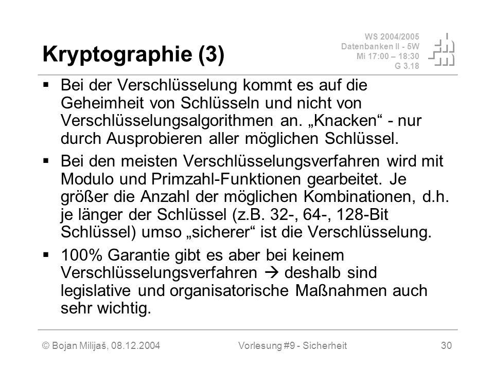 WS 2004/2005 Datenbanken II - 5W Mi 17:00 – 18:30 G 3.18 © Bojan Milijaš, 08.12.2004Vorlesung #9 - Sicherheit30 Kryptographie (3) Bei der Verschlüsselung kommt es auf die Geheimheit von Schlüsseln und nicht von Verschlüsselungsalgorithmen an.