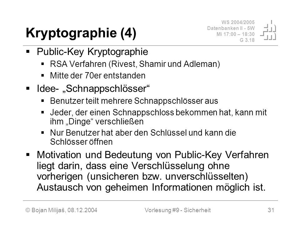 WS 2004/2005 Datenbanken II - 5W Mi 17:00 – 18:30 G 3.18 © Bojan Milijaš, 08.12.2004Vorlesung #9 - Sicherheit31 Kryptographie (4) Public-Key Kryptographie RSA Verfahren (Rivest, Shamir und Adleman) Mitte der 70er entstanden Idee- Schnappschlösser Benutzer teilt mehrere Schnappschlösser aus Jeder, der einen Schnappschloss bekommen hat, kann mit ihm Dinge verschließen Nur Benutzer hat aber den Schlüssel und kann die Schlösser öffnen Motivation und Bedeutung von Public-Key Verfahren liegt darin, dass eine Verschlüsselung ohne vorherigen (unsicheren bzw.