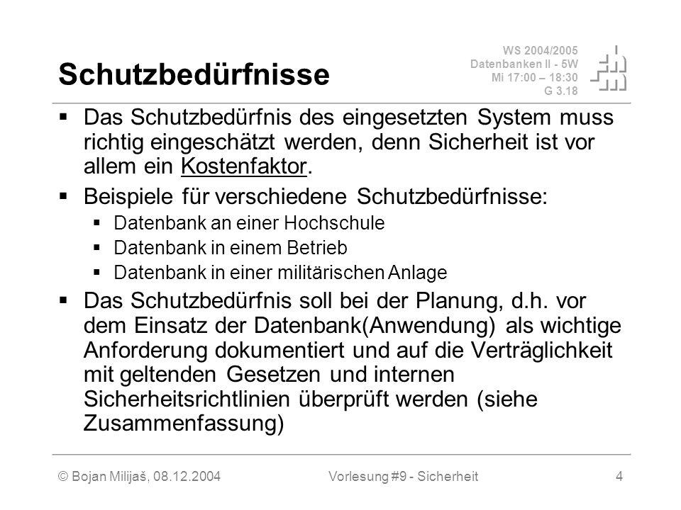 WS 2004/2005 Datenbanken II - 5W Mi 17:00 – 18:30 G 3.18 © Bojan Milijaš, 08.12.2004Vorlesung #9 - Sicherheit4 Schutzbedürfnisse Das Schutzbedürfnis des eingesetzten System muss richtig eingeschätzt werden, denn Sicherheit ist vor allem ein Kostenfaktor.