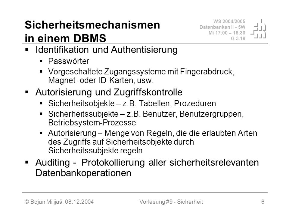 WS 2004/2005 Datenbanken II - 5W Mi 17:00 – 18:30 G 3.18 © Bojan Milijaš, 08.12.2004Vorlesung #9 - Sicherheit6 Sicherheitsmechanismen in einem DBMS Identifikation und Authentisierung Passwörter Vorgeschaltete Zugangssysteme mit Fingerabdruck, Magnet- oder ID-Karten, usw.