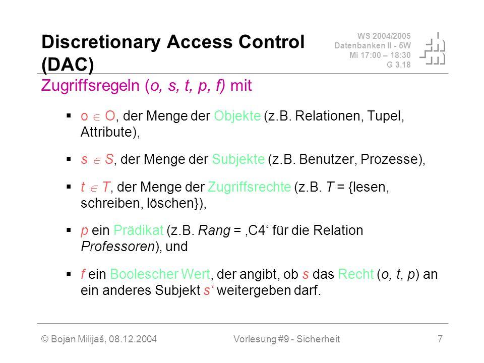 WS 2004/2005 Datenbanken II - 5W Mi 17:00 – 18:30 G 3.18 © Bojan Milijaš, 08.12.2004Vorlesung #9 - Sicherheit7 Discretionary Access Control (DAC) Zugriffsregeln (o, s, t, p, f) mit o O, der Menge der Objekte (z.B.