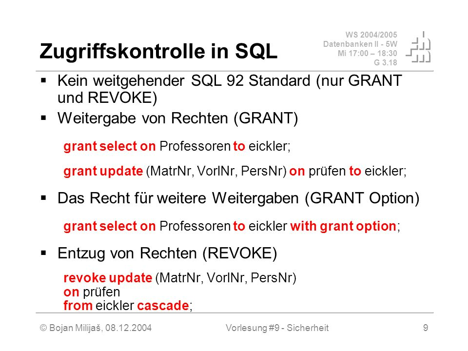 WS 2004/2005 Datenbanken II - 5W Mi 17:00 – 18:30 G 3.18 © Bojan Milijaš, Vorlesung #9 - Sicherheit9 Zugriffskontrolle in SQL Kein weitgehender SQL 92 Standard (nur GRANT und REVOKE) Weitergabe von Rechten (GRANT) grant select on Professoren to eickler; grant update (MatrNr, VorlNr, PersNr) on prüfen to eickler; Das Recht für weitere Weitergaben (GRANT Option) grant select on Professoren to eickler with grant option; Entzug von Rechten (REVOKE) revoke update (MatrNr, VorlNr, PersNr) on prüfen from eickler cascade;