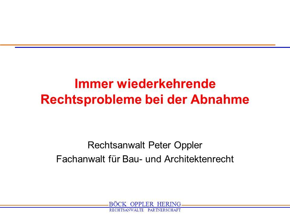 BÖCK OPPLER HERING RECHTSANWÄLTE PARTNERSCHAFT Immer wiederkehrende Rechtsprobleme bei der Abnahme Rechtsanwalt Peter Oppler Fachanwalt für Bau- und A