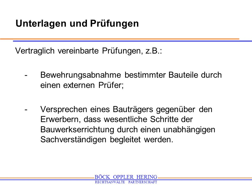 BÖCK OPPLER HERING RECHTSANWÄLTE PARTNERSCHAFT Unterlagen und Prüfungen Vertraglich vereinbarte Prüfungen, z.B.: -Bewehrungsabnahme bestimmter Bauteil