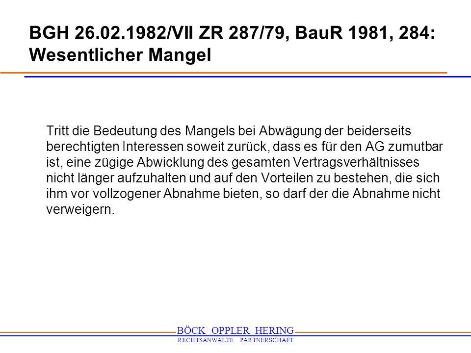 BÖCK OPPLER HERING RECHTSANWÄLTE PARTNERSCHAFT BGH 26.02.1982/VII ZR 287/79, BauR 1981, 284: Wesentlicher Mangel Tritt die Bedeutung des Mangels bei A