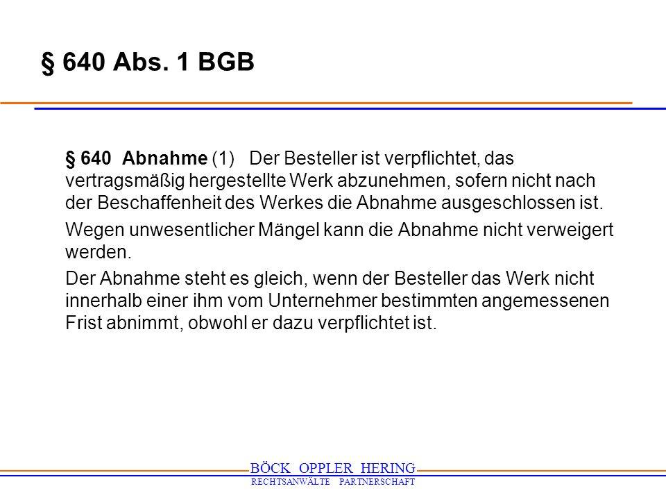 BÖCK OPPLER HERING RECHTSANWÄLTE PARTNERSCHAFT § 640 Abs. 1 BGB § 640 Abnahme (1) Der Besteller ist verpflichtet, das vertragsmäßig hergestellte Werk