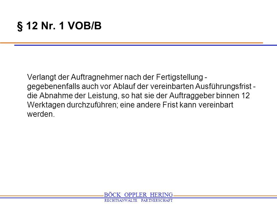 BÖCK OPPLER HERING RECHTSANWÄLTE PARTNERSCHAFT § 12 Nr. 1 VOB/B Verlangt der Auftragnehmer nach der Fertigstellung - gegebenenfalls auch vor Ablauf de