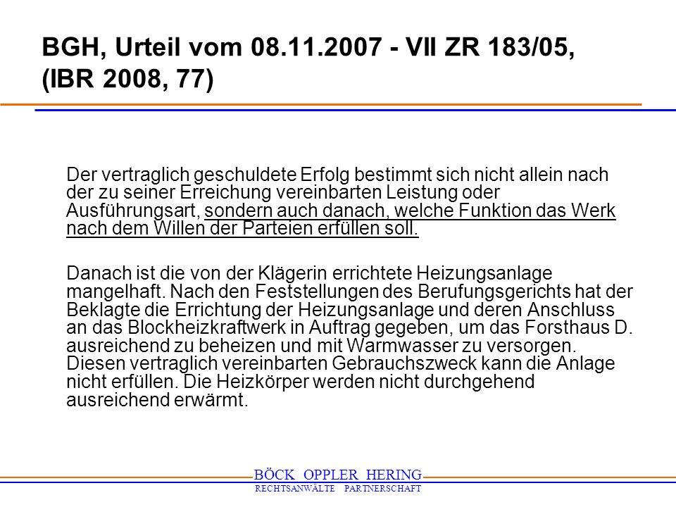 BÖCK OPPLER HERING RECHTSANWÄLTE PARTNERSCHAFT BGH, Urteil vom 08.11.2007 - VII ZR 183/05, (IBR 2008, 77) Ohne Bedeutung ist, dass die von der Klägerin einzubauenden Teile der Heizungsanlage für sich gesehen ordnungsgemäß errichtet sind.