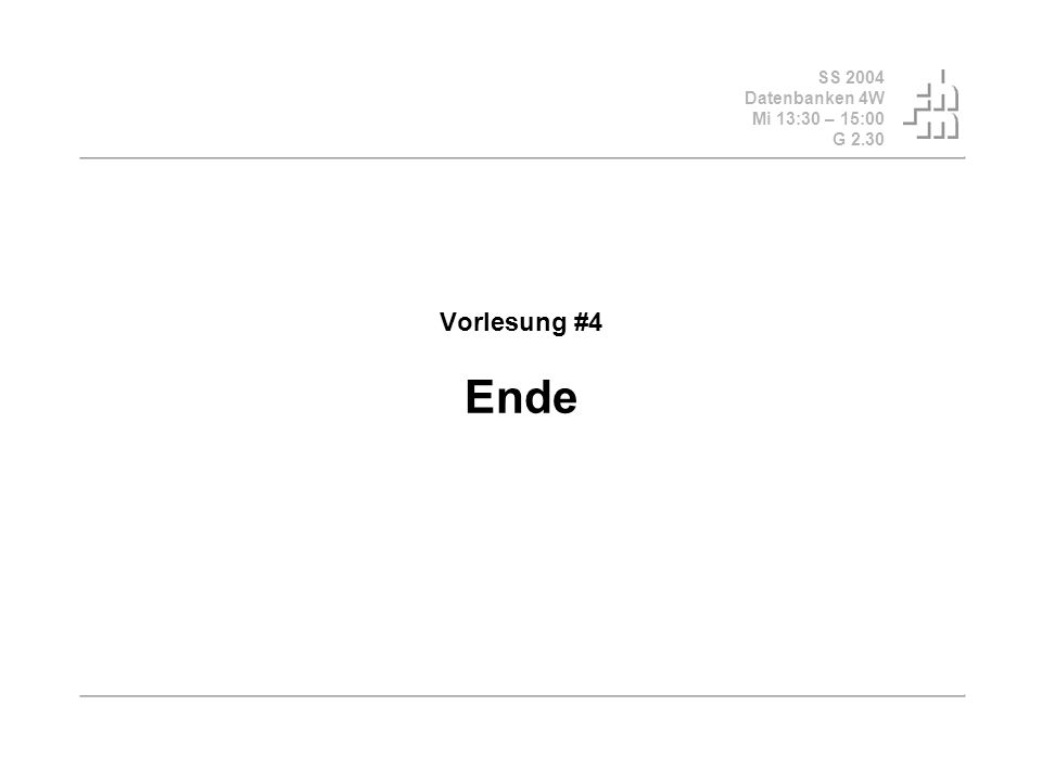 SS 2004 Datenbanken 4W Mi 13:30 – 15:00 G 2.30 Vorlesung #4 Ende