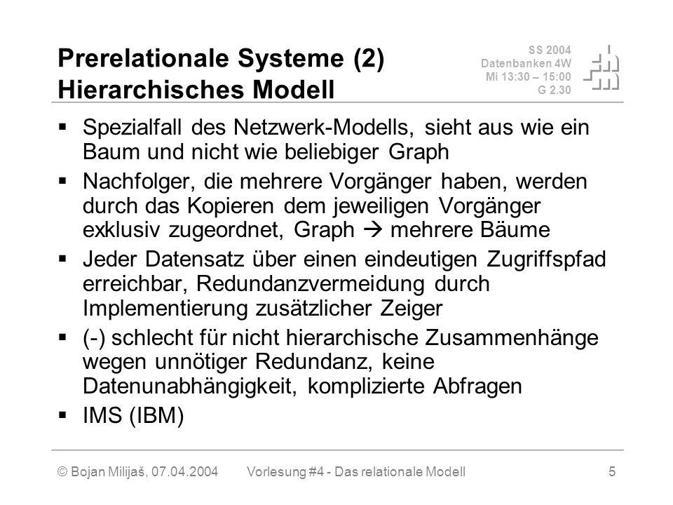 SS 2004 Datenbanken 4W Mi 13:30 – 15:00 G 2.30 © Bojan Milijaš, 07.04.2004Vorlesung #4 - Das relationale Modell5 Prerelationale Systeme (2) Hierarchisches Modell Spezialfall des Netzwerk-Modells, sieht aus wie ein Baum und nicht wie beliebiger Graph Nachfolger, die mehrere Vorgänger haben, werden durch das Kopieren dem jeweiligen Vorgänger exklusiv zugeordnet, Graph mehrere Bäume Jeder Datensatz über einen eindeutigen Zugriffspfad erreichbar, Redundanzvermeidung durch Implementierung zusätzlicher Zeiger (-) schlecht für nicht hierarchische Zusammenhänge wegen unnötiger Redundanz, keine Datenunabhängigkeit, komplizierte Abfragen IMS (IBM)