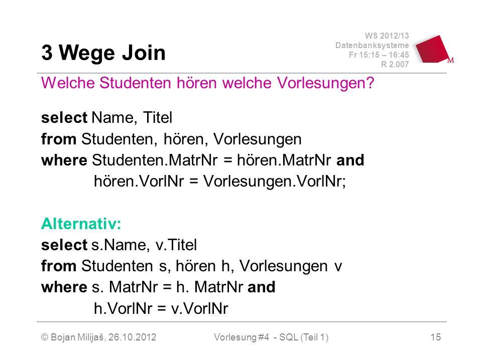 WS 2012/13 Datenbanksysteme Fr 15:15 – 16:45 R 2.007 © Bojan Milijaš, 26.10.2012Vorlesung #4 - SQL (Teil 1)15 3 Wege Join Welche Studenten hören welch