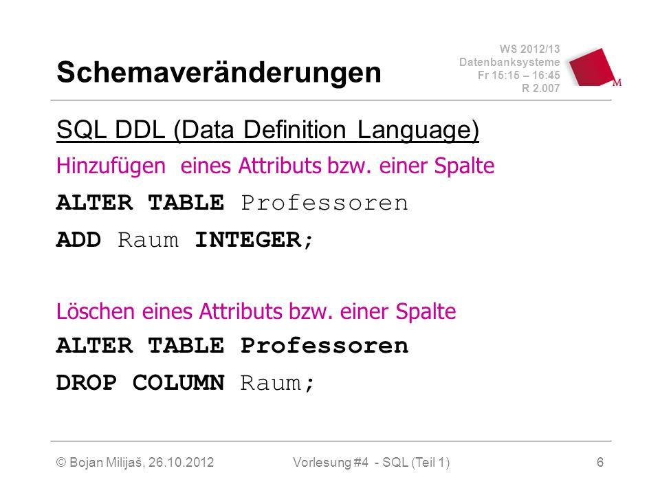 WS 2012/13 Datenbanksysteme Fr 15:15 – 16:45 R 2.007 © Bojan Milijaš, 26.10.2012Vorlesung #4 - SQL (Teil 1)7 Datenmanipulation (1) SQL DML (Data Manipultaion Language) Einfügen von Tupeln insert into hören select MatrNr, VorlNr from Studenten, Vorlesungen where Titel= `Logik ; insert into Studenten (MatrNr, Name) values (28121, `Archimedes);
