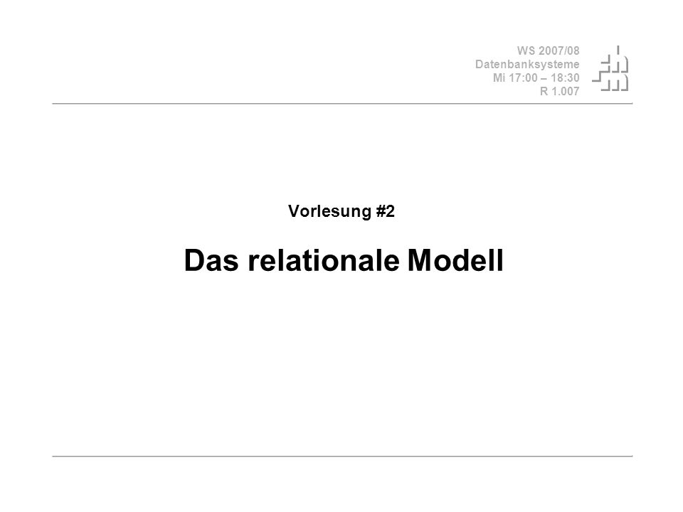 WS 2007/08 Datenbanksysteme Mi 17:00 – 18:30 R 1.007 Vorlesung #2 Das relationale Modell