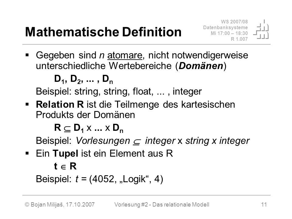 WS 2007/08 Datenbanksysteme Mi 17:00 – 18:30 R 1.007 © Bojan Milijaš, 17.10.2007Vorlesung #2 - Das relationale Modell11 Mathematische Definition Gegeben sind n atomare, nicht notwendigerweise unterschiedliche Wertebereiche (Domänen) D 1, D 2,..., D n Beispiel: string, string, float,..., integer Relation R ist die Teilmenge des kartesischen Produkts der Domänen R D 1 x...