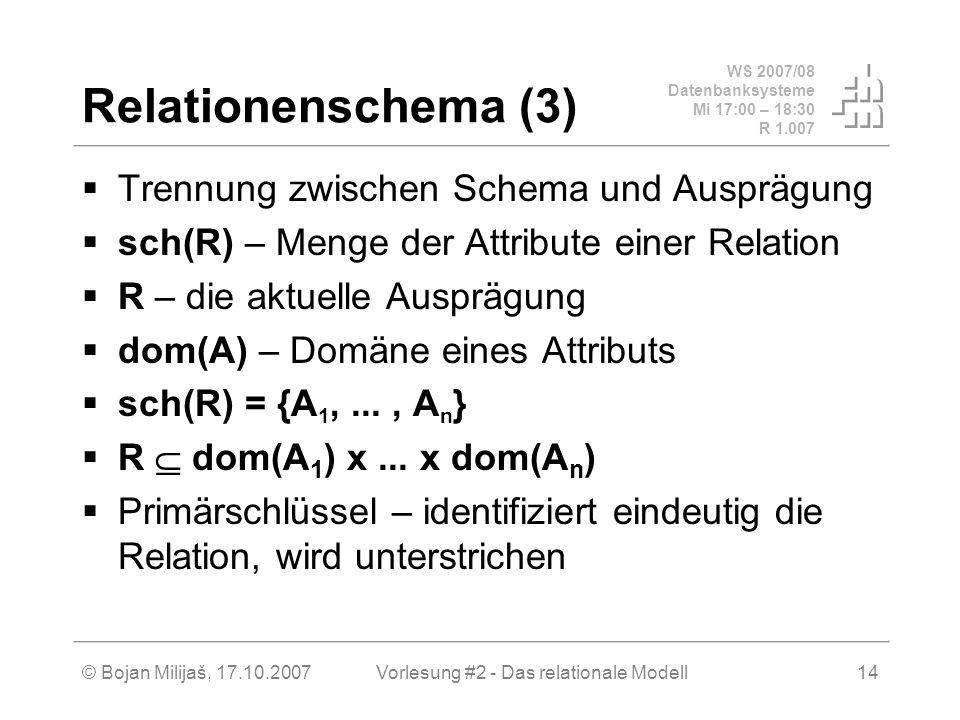 WS 2007/08 Datenbanksysteme Mi 17:00 – 18:30 R 1.007 © Bojan Milijaš, 17.10.2007Vorlesung #2 - Das relationale Modell14 Relationenschema (3) Trennung zwischen Schema und Ausprägung sch(R) – Menge der Attribute einer Relation R – die aktuelle Ausprägung dom(A) – Domäne eines Attributs sch(R) = {A 1,..., A n } R dom(A 1 ) x...