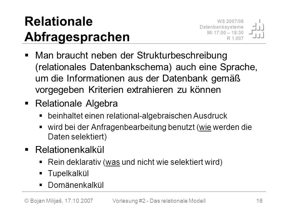 WS 2007/08 Datenbanksysteme Mi 17:00 – 18:30 R 1.007 © Bojan Milijaš, 17.10.2007Vorlesung #2 - Das relationale Modell16 Relationale Abfragesprachen Man braucht neben der Strukturbeschreibung (relationales Datenbankschema) auch eine Sprache, um die Informationen aus der Datenbank gemäß vorgegeben Kriterien extrahieren zu können Relationale Algebra beinhaltet einen relational-algebraischen Ausdruck wird bei der Anfragenbearbeitung benutzt (wie werden die Daten selektiert) Relationenkalkül Rein deklarativ (was und nicht wie selektiert wird) Tupelkalkül Domänenkalkül