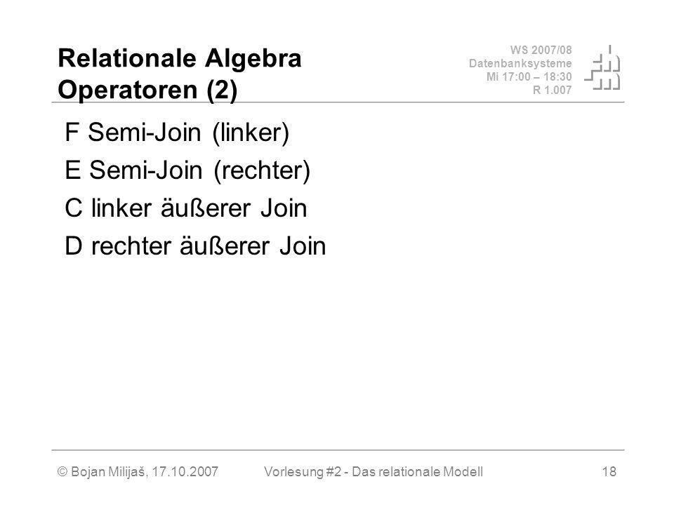 WS 2007/08 Datenbanksysteme Mi 17:00 – 18:30 R 1.007 © Bojan Milijaš, 17.10.2007Vorlesung #2 - Das relationale Modell18 Relationale Algebra Operatoren (2) F Semi-Join (linker) E Semi-Join (rechter) C linker äußerer Join D rechter äußerer Join