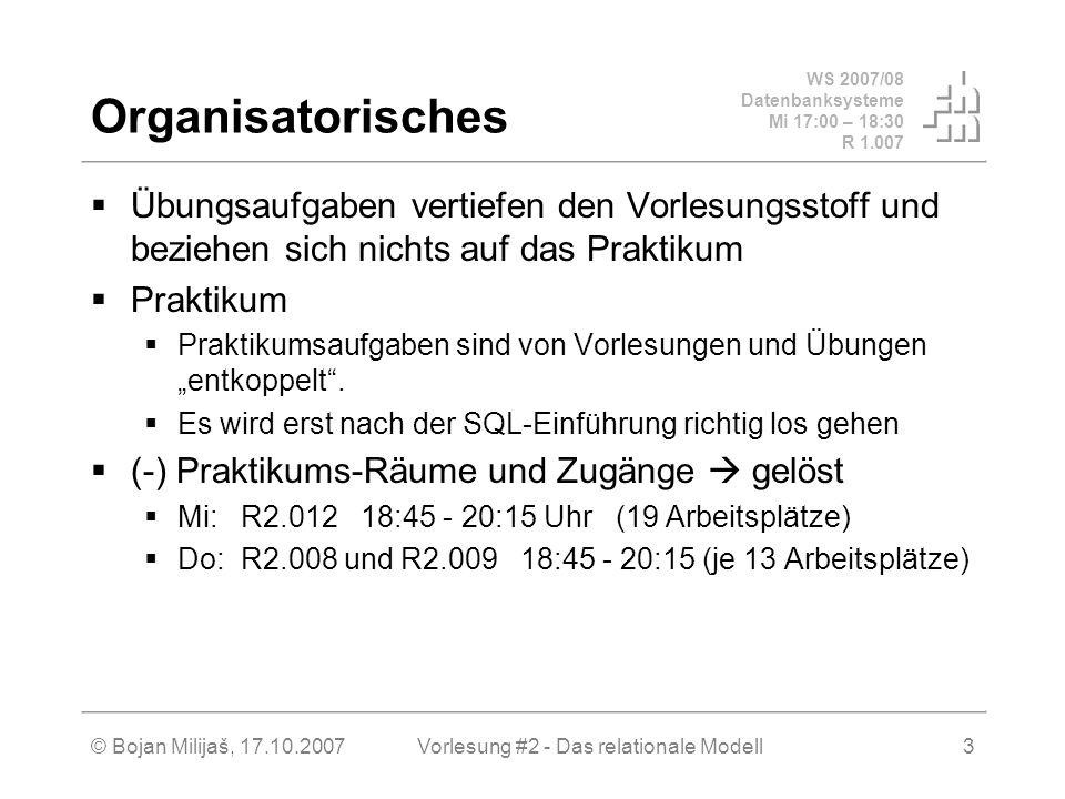 WS 2007/08 Datenbanksysteme Mi 17:00 – 18:30 R 1.007 © Bojan Milijaš, 17.10.2007Vorlesung #2 - Das relationale Modell3 Organisatorisches Übungsaufgaben vertiefen den Vorlesungsstoff und beziehen sich nichts auf das Praktikum Praktikum Praktikumsaufgaben sind von Vorlesungen und Übungen entkoppelt.
