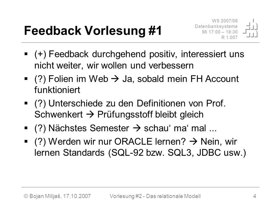 WS 2007/08 Datenbanksysteme Mi 17:00 – 18:30 R 1.007 © Bojan Milijaš, 17.10.2007Vorlesung #2 - Das relationale Modell4 Feedback Vorlesung #1 (+) Feedback durchgehend positiv, interessiert uns nicht weiter, wir wollen und verbessern ( ) Folien im Web Ja, sobald mein FH Account funktioniert ( ) Unterschiede zu den Definitionen von Prof.