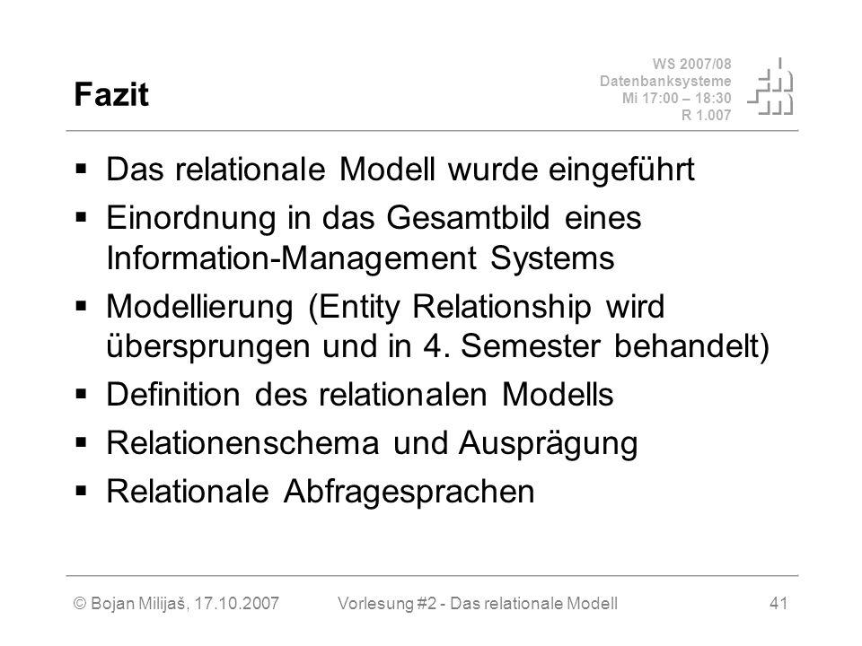 WS 2007/08 Datenbanksysteme Mi 17:00 – 18:30 R 1.007 © Bojan Milijaš, 17.10.2007Vorlesung #2 - Das relationale Modell41 Fazit Das relationale Modell wurde eingeführt Einordnung in das Gesamtbild eines Information-Management Systems Modellierung (Entity Relationship wird übersprungen und in 4.