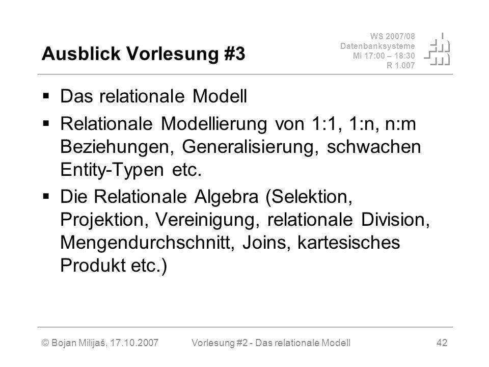 WS 2007/08 Datenbanksysteme Mi 17:00 – 18:30 R 1.007 © Bojan Milijaš, 17.10.2007Vorlesung #2 - Das relationale Modell42 Ausblick Vorlesung #3 Das relationale Modell Relationale Modellierung von 1:1, 1:n, n:m Beziehungen, Generalisierung, schwachen Entity-Typen etc.