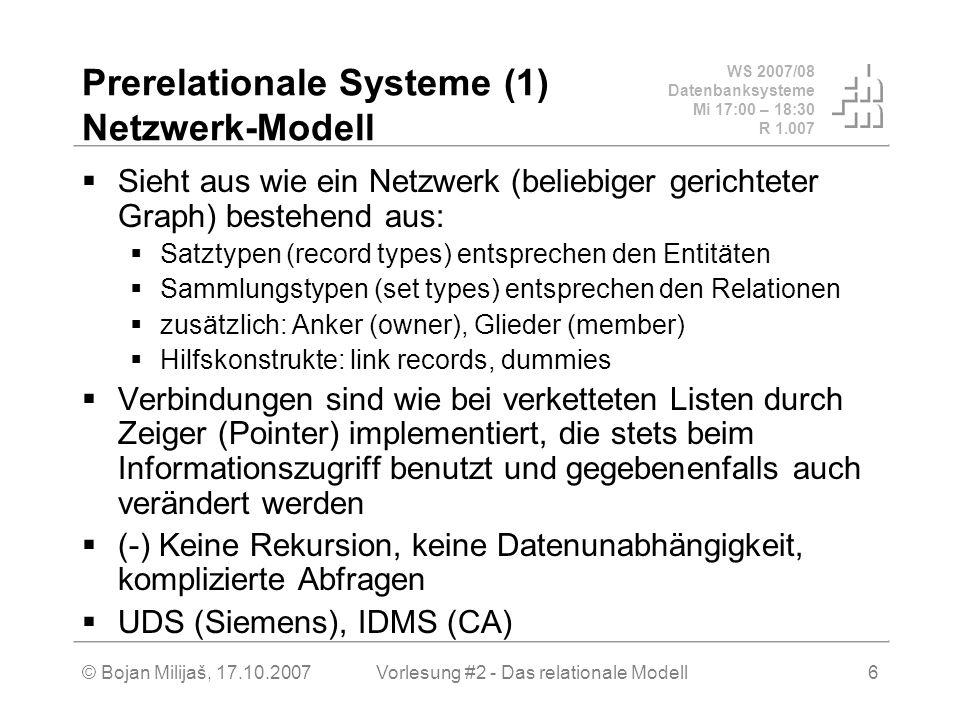 WS 2007/08 Datenbanksysteme Mi 17:00 – 18:30 R 1.007 © Bojan Milijaš, 17.10.2007Vorlesung #2 - Das relationale Modell6 Prerelationale Systeme (1) Netzwerk-Modell Sieht aus wie ein Netzwerk (beliebiger gerichteter Graph) bestehend aus: Satztypen (record types) entsprechen den Entitäten Sammlungstypen (set types) entsprechen den Relationen zusätzlich: Anker (owner), Glieder (member) Hilfskonstrukte: link records, dummies Verbindungen sind wie bei verketteten Listen durch Zeiger (Pointer) implementiert, die stets beim Informationszugriff benutzt und gegebenenfalls auch verändert werden (-) Keine Rekursion, keine Datenunabhängigkeit, komplizierte Abfragen UDS (Siemens), IDMS (CA)