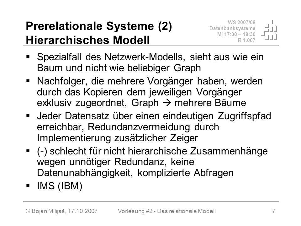 WS 2007/08 Datenbanksysteme Mi 17:00 – 18:30 R 1.007 © Bojan Milijaš, 17.10.2007Vorlesung #2 - Das relationale Modell7 Prerelationale Systeme (2) Hierarchisches Modell Spezialfall des Netzwerk-Modells, sieht aus wie ein Baum und nicht wie beliebiger Graph Nachfolger, die mehrere Vorgänger haben, werden durch das Kopieren dem jeweiligen Vorgänger exklusiv zugeordnet, Graph mehrere Bäume Jeder Datensatz über einen eindeutigen Zugriffspfad erreichbar, Redundanzvermeidung durch Implementierung zusätzlicher Zeiger (-) schlecht für nicht hierarchische Zusammenhänge wegen unnötiger Redundanz, keine Datenunabhängigkeit, komplizierte Abfragen IMS (IBM)