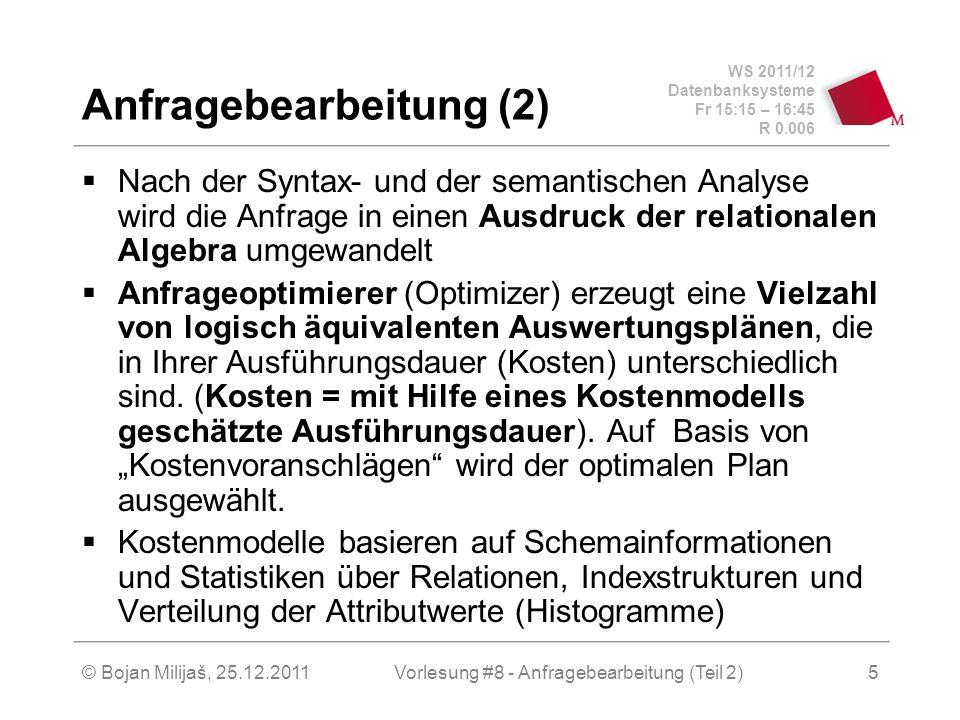 WS 2011/12 Datenbanksysteme Fr 15:15 – 16:45 R 0.006 © Bojan Milijaš, 25.12.2011Vorlesung #8 - Anfragebearbeitung (Teil 2)5 Anfragebearbeitung (2) Nach der Syntax- und der semantischen Analyse wird die Anfrage in einen Ausdruck der relationalen Algebra umgewandelt Anfrageoptimierer (Optimizer) erzeugt eine Vielzahl von logisch äquivalenten Auswertungsplänen, die in Ihrer Ausführungsdauer (Kosten) unterschiedlich sind.