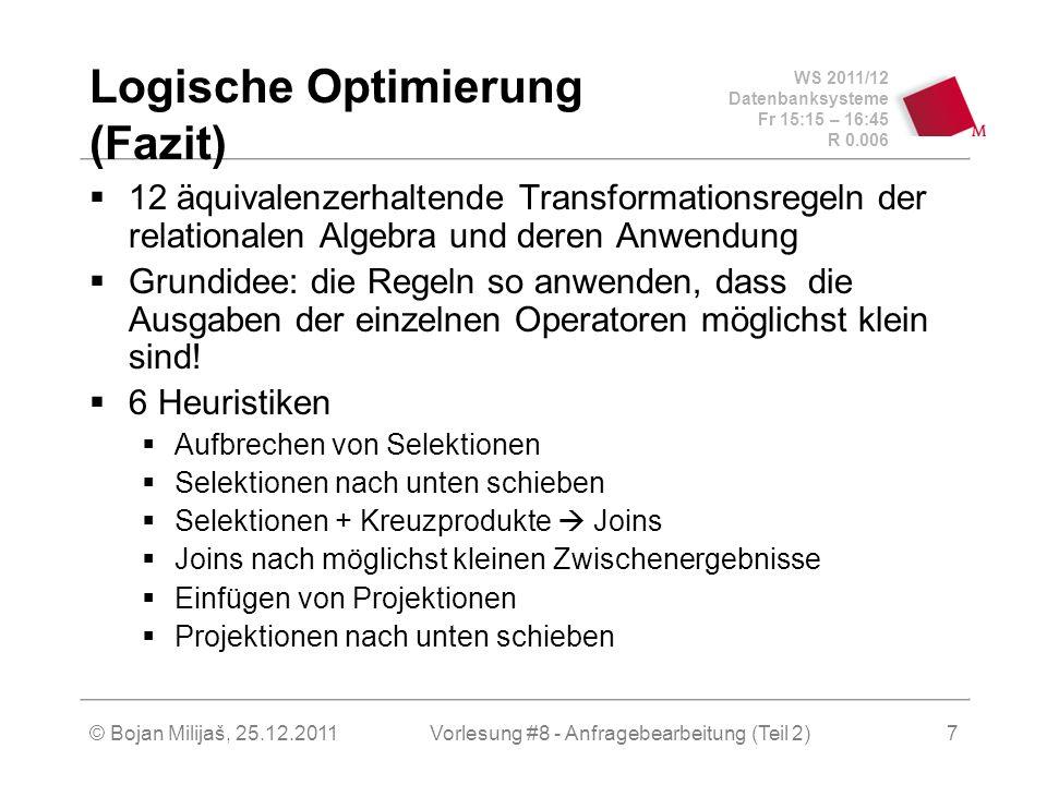 WS 2011/12 Datenbanksysteme Fr 15:15 – 16:45 R 0.006 © Bojan Milijaš, 25.12.2011Vorlesung #8 - Anfragebearbeitung (Teil 2)7 Logische Optimierung (Fazit) 12 äquivalenzerhaltende Transformationsregeln der relationalen Algebra und deren Anwendung Grundidee: die Regeln so anwenden, dass die Ausgaben der einzelnen Operatoren möglichst klein sind.