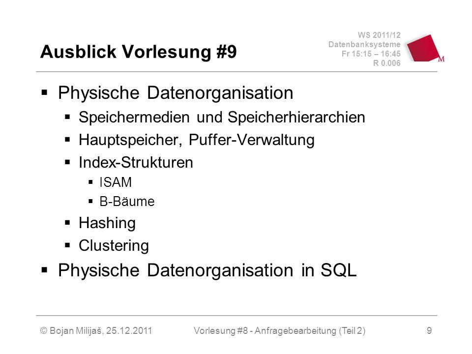 WS 2011/12 Datenbanksysteme Fr 15:15 – 16:45 R 0.006 © Bojan Milijaš, 25.12.2011Vorlesung #8 - Anfragebearbeitung (Teil 2)9 Ausblick Vorlesung #9 Physische Datenorganisation Speichermedien und Speicherhierarchien Hauptspeicher, Puffer-Verwaltung Index-Strukturen ISAM B-Bäume Hashing Clustering Physische Datenorganisation in SQL