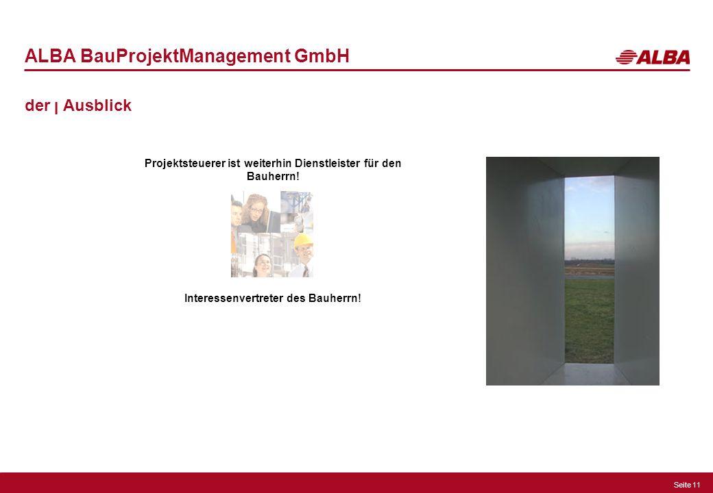 Seite 11 ALBA BauProjektManagement GmbH der ן Ausblick Projektsteuerer ist weiterhin Dienstleister für den Bauherrn! Interessenvertreter des Bauherrn!