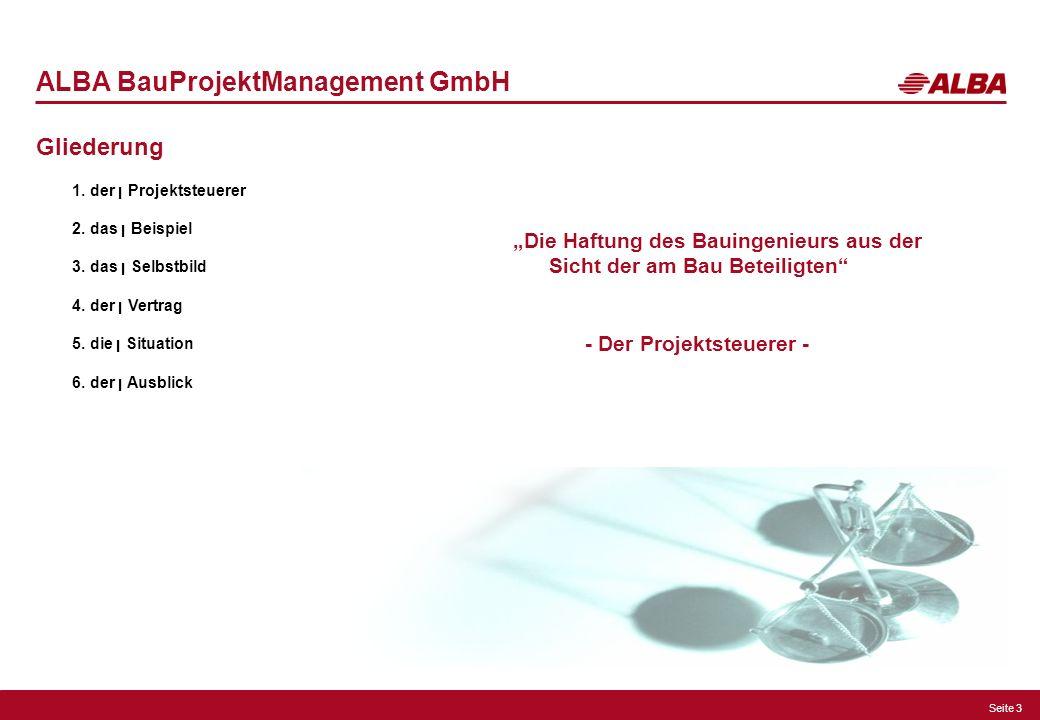 Seite 3 ALBA BauProjektManagement GmbH Gliederung 1. der ן Projektsteuerer 2. das ן Beispiel 3. das ן Selbstbild 4. der ן Vertrag 5. die ן Situation 6