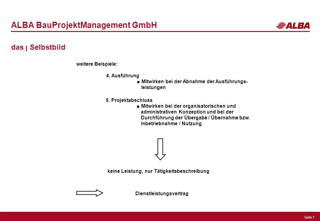 Seite 7 ALBA BauProjektManagement GmbH das ן Selbstbild weitere Beispiele: 4. Ausführung Mitwirken bei der Abnahme der Ausführungs- leistungen 5. Proj